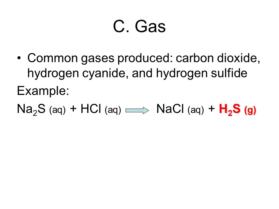 C. Gas Common gases produced: carbon dioxide, hydrogen cyanide, and hydrogen sulfide Example: H 2 S (g) Na 2 S (aq) + HCl (aq) NaCl (aq) + H 2 S (g)