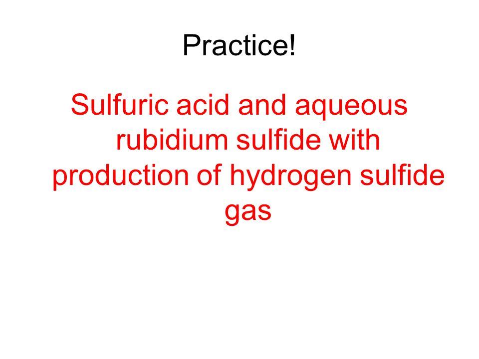 Practice! Sulfuric acid and aqueous rubidium sulfide with production of hydrogen sulfide gas