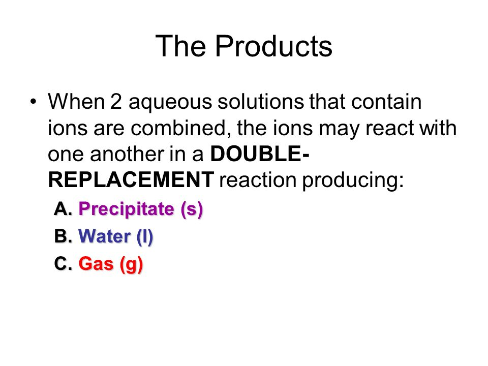 The Products When 2 aqueous solutions that contain ions are combined, the ions may react with one another in a DOUBLE- REPLACEMENT reaction producing: