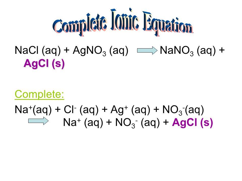 AgCl (s) NaCl (aq) + AgNO 3 (aq) NaNO 3 (aq) + AgCl (s) Complete: Na + (aq) + Cl - (aq) + Ag + (aq) + NO 3 - (aq) Na + (aq) + NO 3 - (aq) + AgCl (s)
