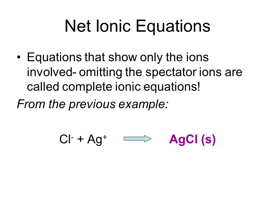 Net Ionic Equations Equations that show only the ions involved- omitting the spectator ions are called complete ionic equations! From the previous exa