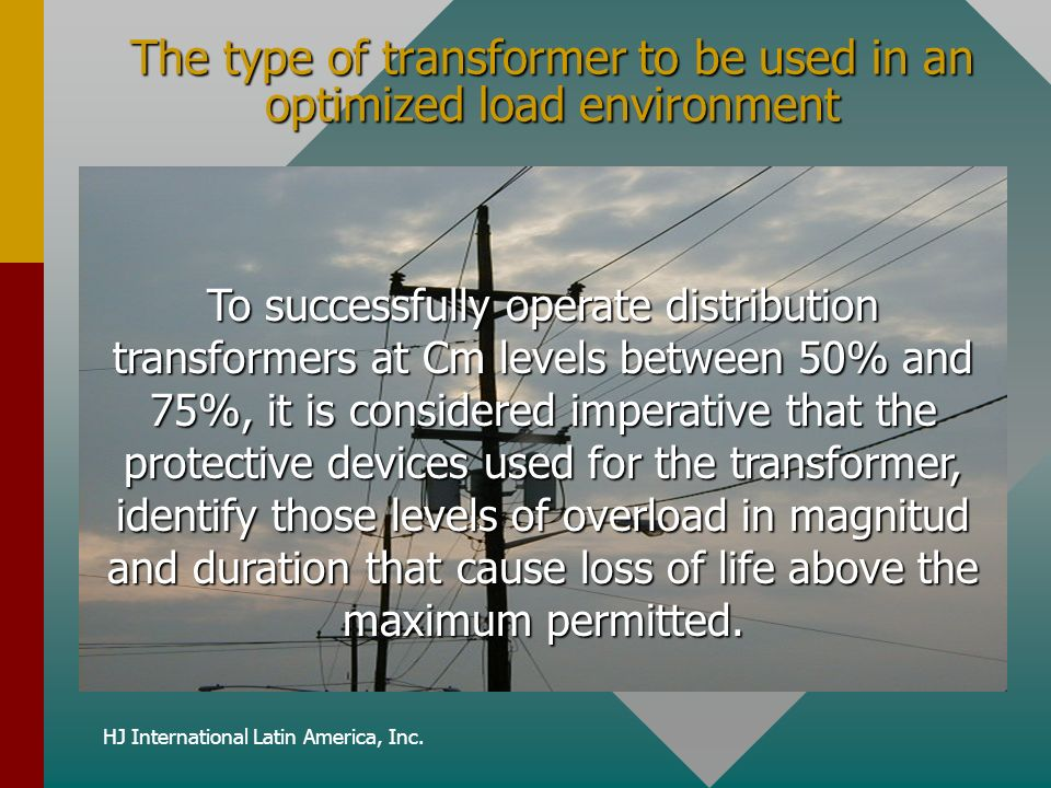 HJ International Latin America, Inc. The type of transformer to be used in an optimized load environment To successfully operate distribution transfor