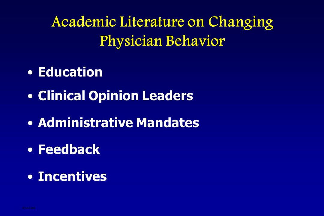 Academic Literature on Changing Physician Behavior Education Clinical Opinion Leaders Administrative Mandates Feedback Incentives djsslides