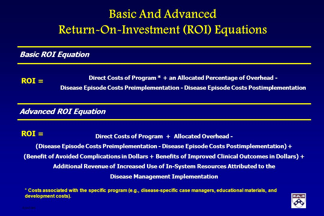 Basic And Advanced Return-On-Investment (ROI) Equations * Costs associated with the specific program (e.g., disease-specific case managers, educational materials, and development costs).