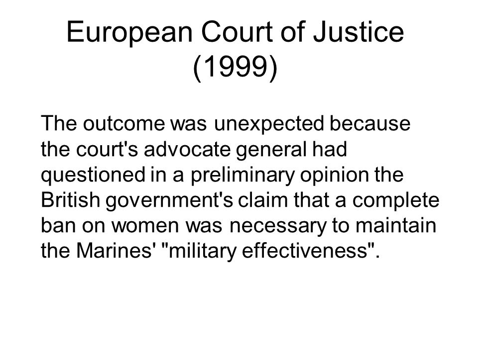 European Court of Justice (1999) The outcome was unexpected because the court s advocate general had questioned in a preliminary opinion the British government s claim that a complete ban on women was necessary to maintain the Marines military effectiveness .
