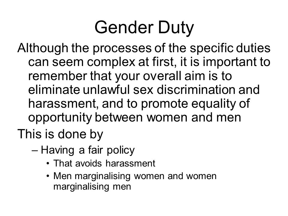 Gender Duty Although the processes of the specific duties can seem complex at first, it is important to remember that your overall aim is to eliminate unlawful sex discrimination and harassment, and to promote equality of opportunity between women and men This is done by –Having a fair policy That avoids harassment Men marginalising women and women marginalising men