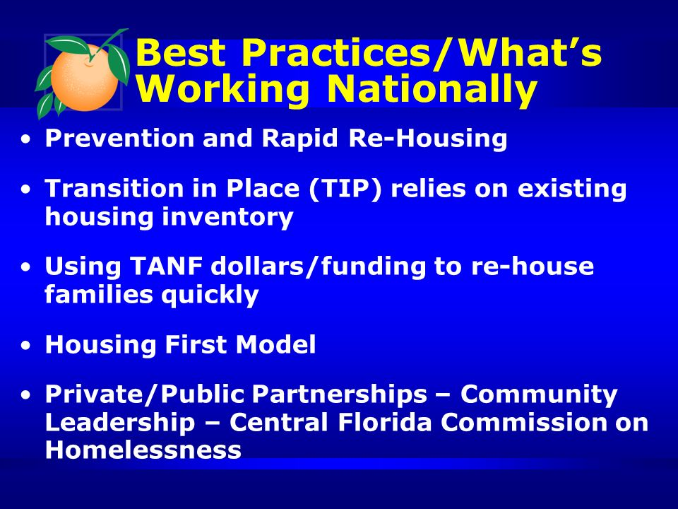 Best Practices/Whats Working Nationally Prevention and Rapid Re-Housing Transition in Place (TIP) relies on existing housing inventory Using TANF dollars/funding to re-house families quickly Housing First Model Private/Public Partnerships – Community Leadership – Central Florida Commission on Homelessness