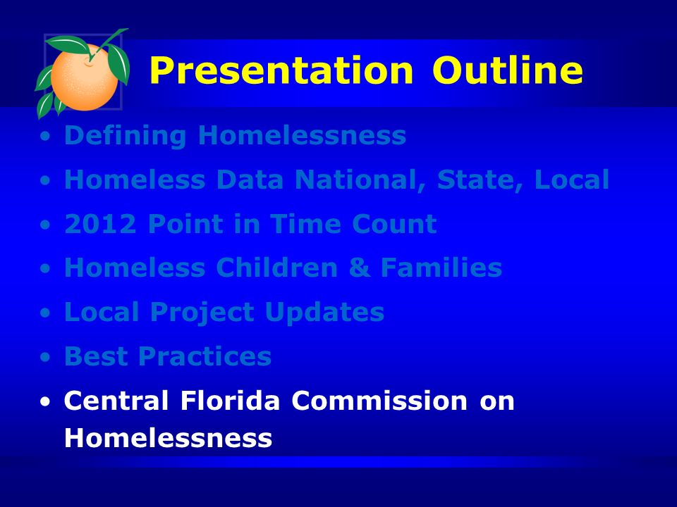 Presentation Outline Defining Homelessness Homeless Data National, State, Local 2012 Point in Time Count Homeless Children & Families Local Project Updates Best Practices Central Florida Commission on Homelessness