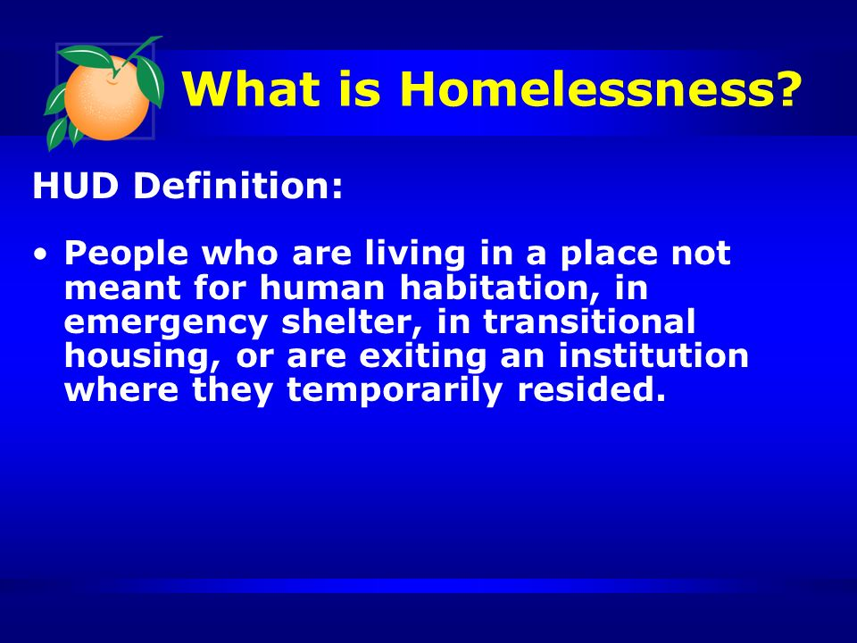What is Homelessness? HUD Definition: People who are living in a place not meant for human habitation, in emergency shelter, in transitional housing,