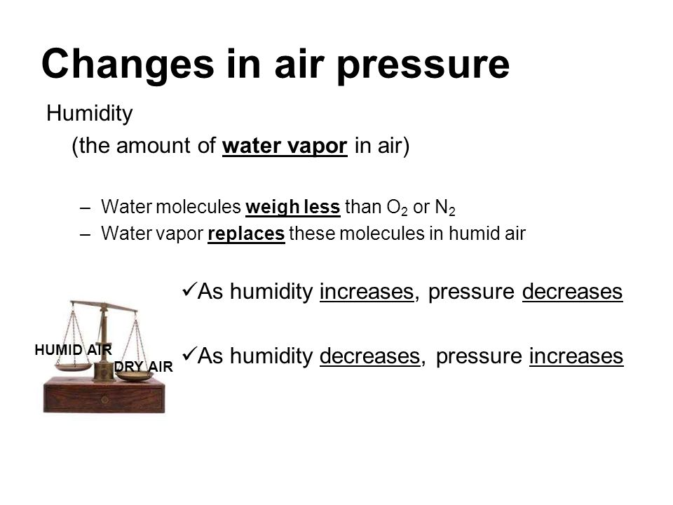 Changes in air pressure Humidity (the amount of water vapor in air) –Water molecules weigh less than O 2 or N 2 –Water vapor replaces these molecules
