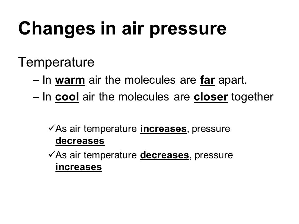 Changes in air pressure Temperature –In warm air the molecules are far apart. –In cool air the molecules are closer together As air temperature increa