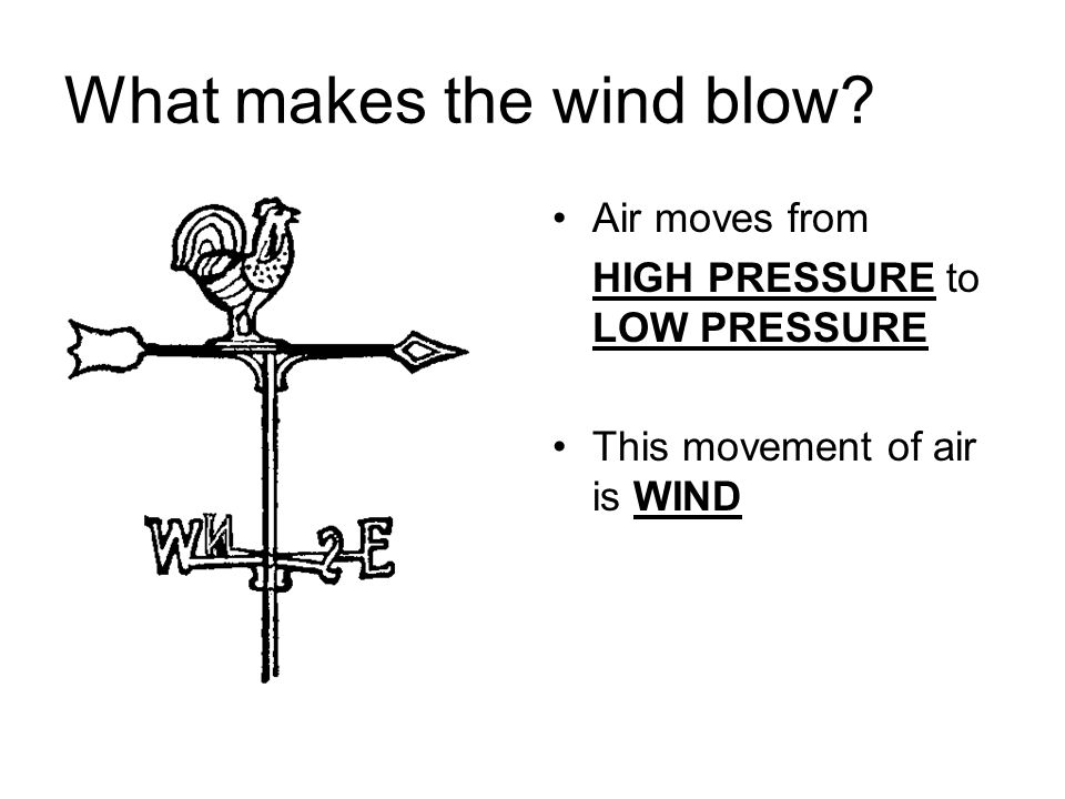 What makes the wind blow? Air moves from HIGH PRESSURE to LOW PRESSURE This movement of air is WIND