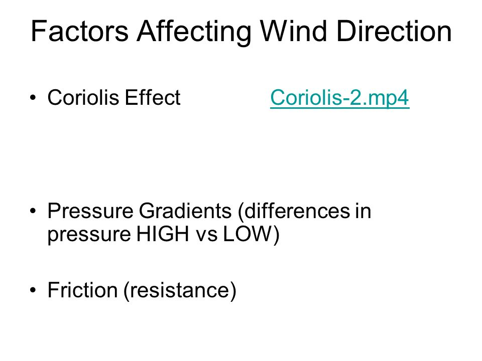 Factors Affecting Wind Direction Coriolis EffectCoriolis-2.mp4Coriolis-2.mp4 Pressure Gradients (differences in pressure HIGH vs LOW) Friction (resist