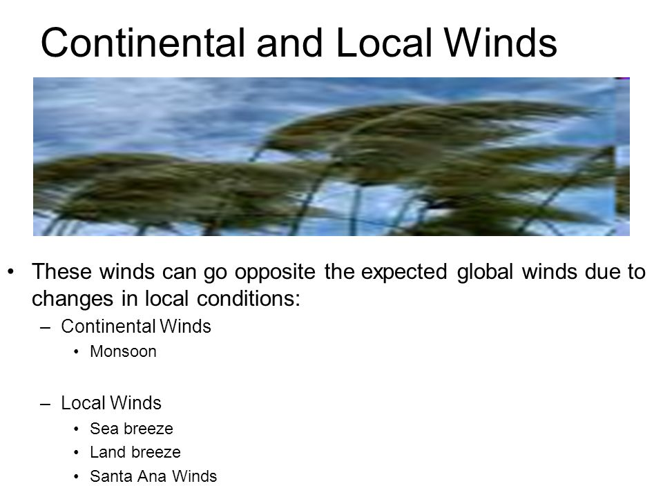 Continental and Local Winds These winds can go opposite the expected global winds due to changes in local conditions: –Continental Winds Monsoon –Loca