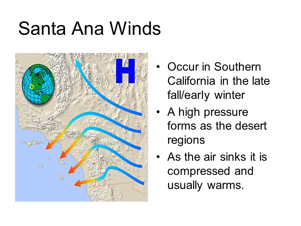 Santa Ana Winds Occur in Southern California in the late fall/early winter A high pressure forms as the desert regions As the air sinks it is compress