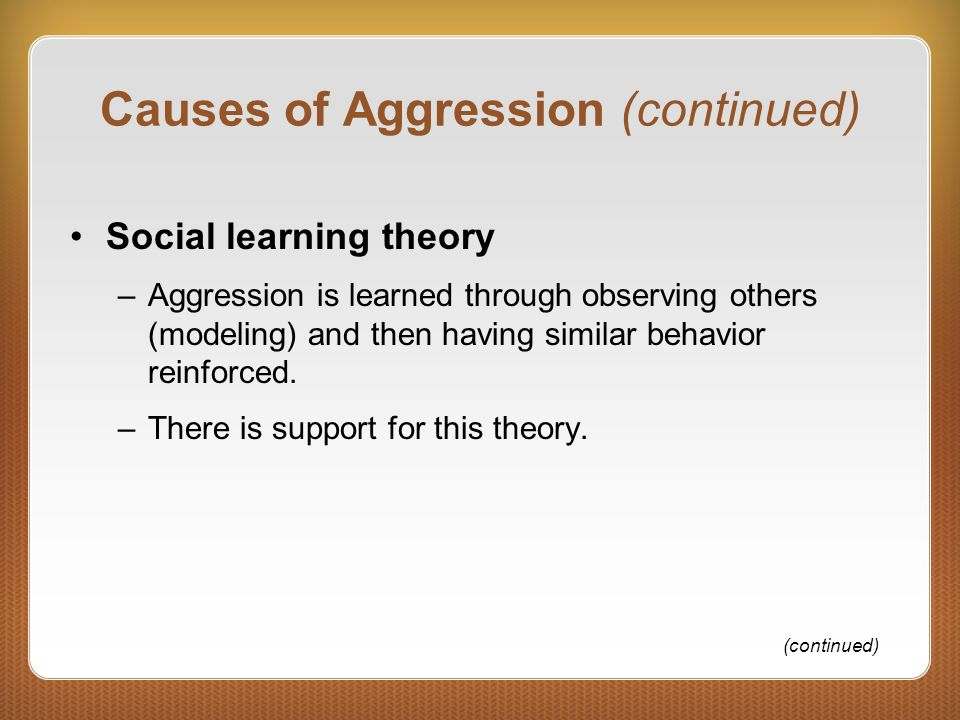 Causes of Aggression (continued) Social learning theory –Aggression is learned through observing others (modeling) and then having similar behavior re