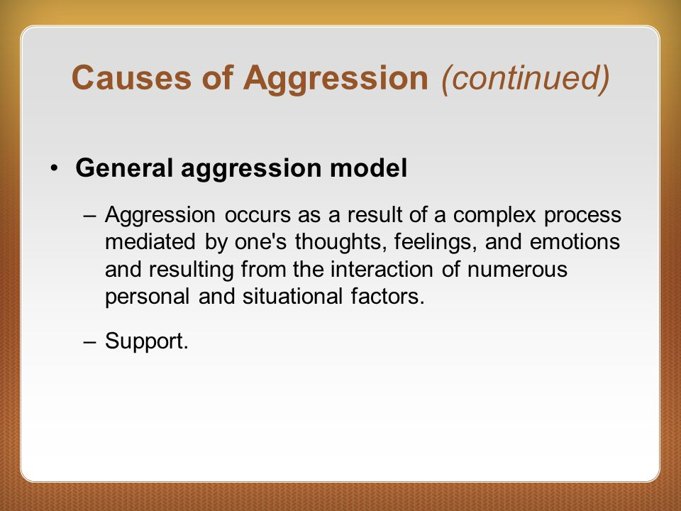 Causes of Aggression (continued) General aggression model –Aggression occurs as a result of a complex process mediated by one's thoughts, feelings, an