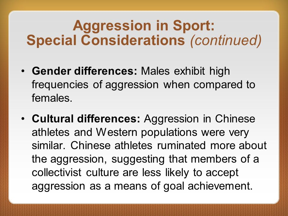 Aggression in Sport: Special Considerations (continued) Gender differences: Males exhibit high frequencies of aggression when compared to females. Cul