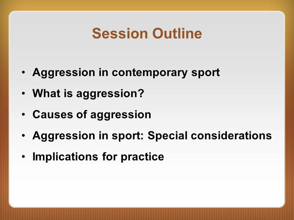 Session Outline Aggression in contemporary sport What is aggression? Causes of aggression Aggression in sport: Special considerations Implications for