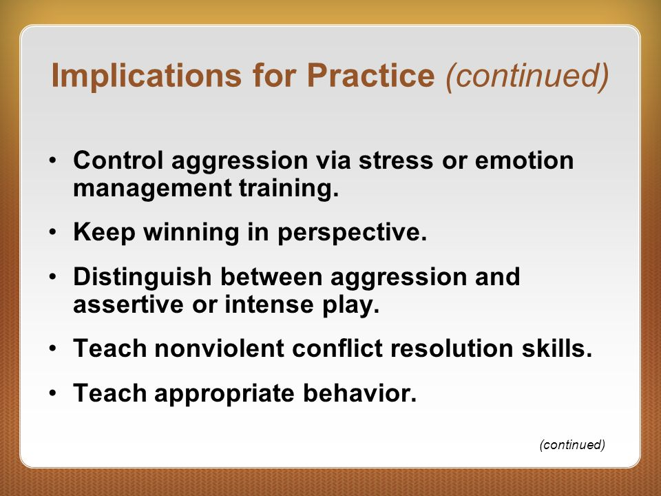Implications for Practice (continued) Control aggression via stress or emotion management training. Keep winning in perspective. Distinguish between a