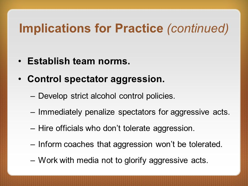 Implications for Practice (continued) Establish team norms. Control spectator aggression. –Develop strict alcohol control policies. –Immediately penal