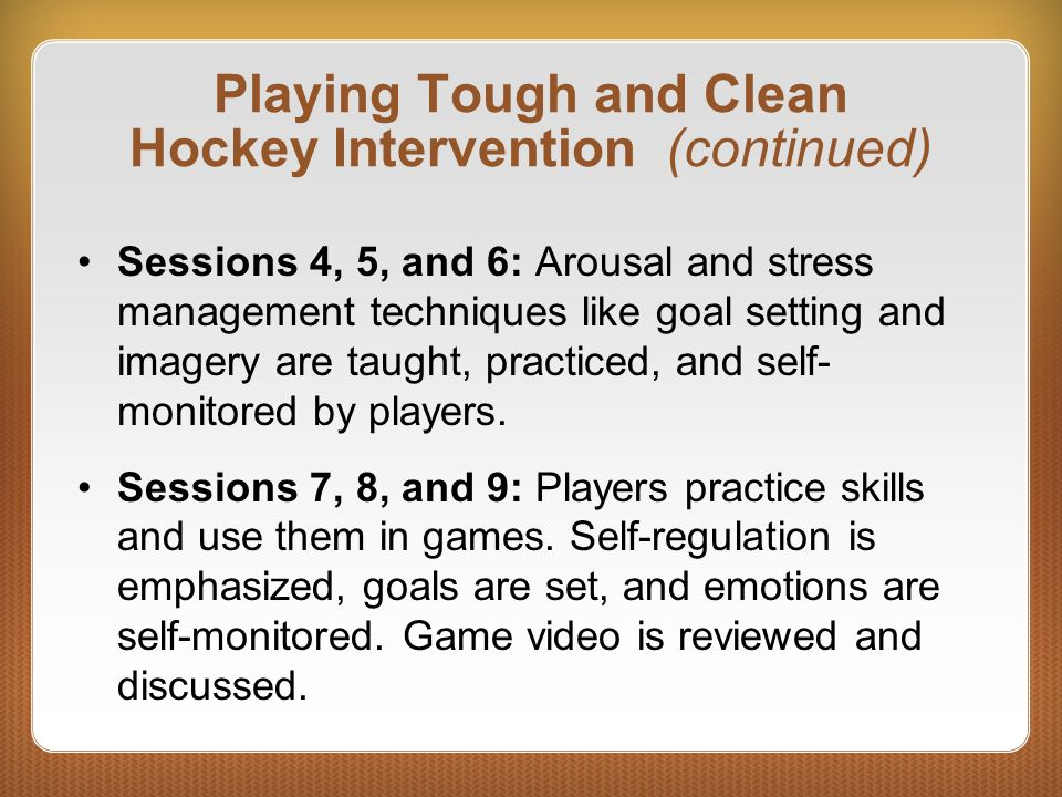 Playing Tough and Clean Hockey Intervention (continued) Sessions 4, 5, and 6: Arousal and stress management techniques like goal setting and imagery a