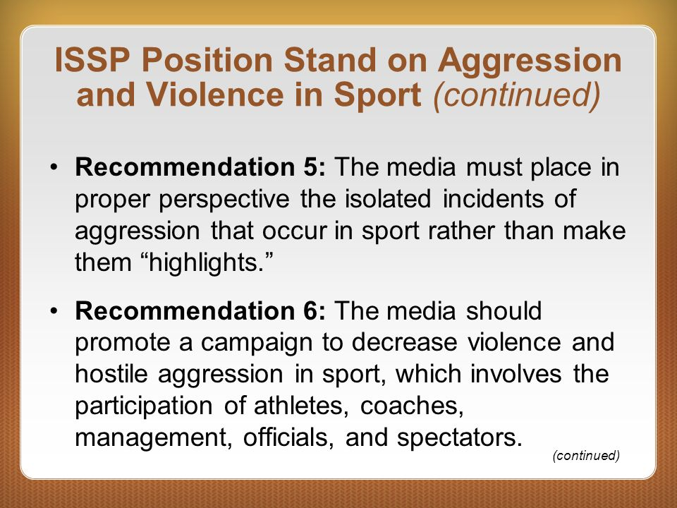 ISSP Position Stand on Aggression and Violence in Sport (continued) Recommendation 5: The media must place in proper perspective the isolated incident