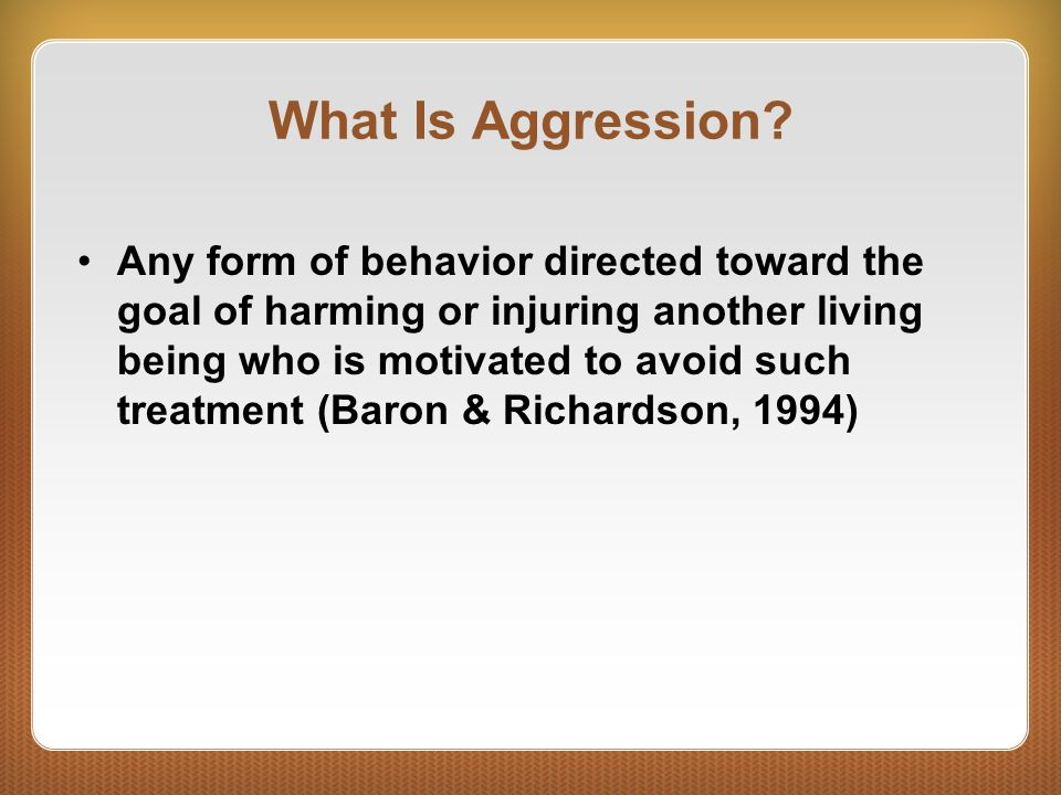 What Is Aggression? Any form of behavior directed toward the goal of harming or injuring another living being who is motivated to avoid such treatment
