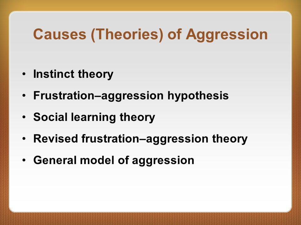 Causes (Theories) of Aggression Instinct theory Frustration–aggression hypothesis Social learning theory Revised frustration–aggression theory General