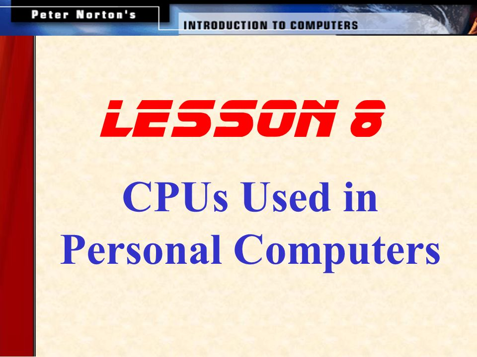 This lesson introduces: Intel Processors AMD Processors Cyrix Processors Motorola Processors RISC Processors