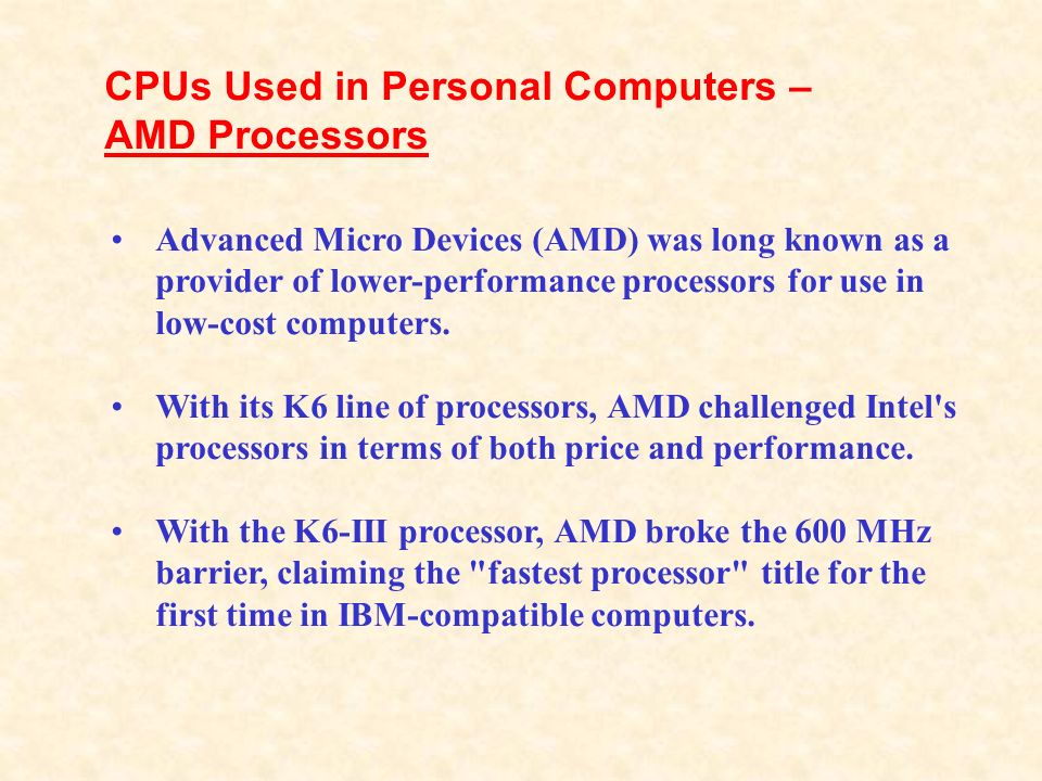 CPUs Used in Personal Computers – AMD Processors Advanced Micro Devices (AMD) was long known as a provider of lower-performance processors for use in