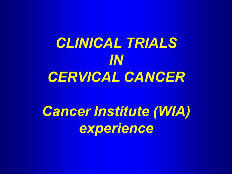 CLINICAL TRIALS IN CERVICAL CANCER Cancer Institute (WIA) experience