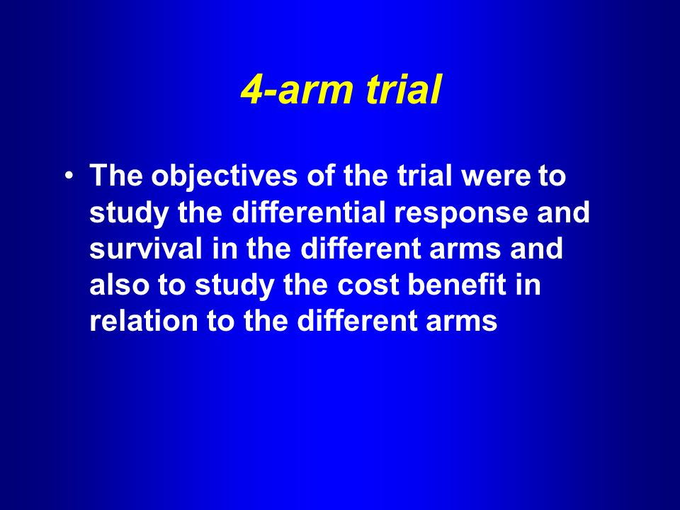 4-arm trial The objectives of the trial were to study the differential response and survival in the different arms and also to study the cost benefit in relation to the different arms