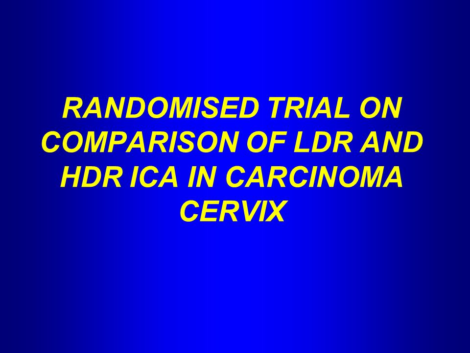 RANDOMISED TRIAL ON COMPARISON OF LDR AND HDR ICA IN CARCINOMA CERVIX