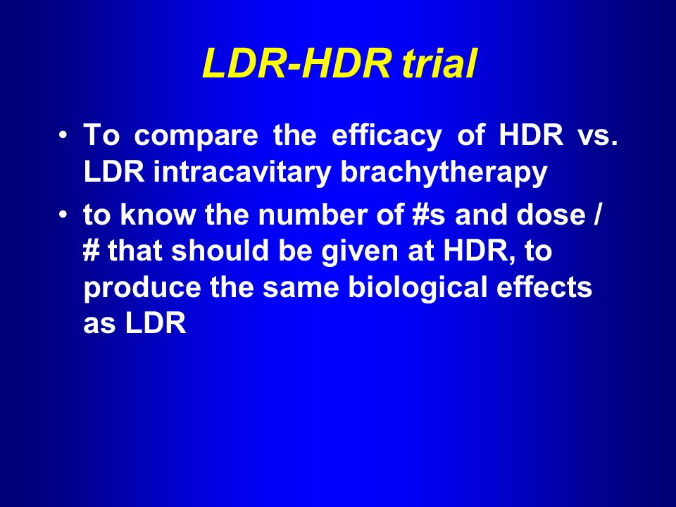 LDR-HDR trial To compare the efficacy of HDR vs.