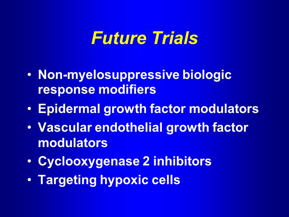 Future Trials Non-myelosuppressive biologic response modifiers Epidermal growth factor modulators Vascular endothelial growth factor modulators Cyclooxygenase 2 inhibitors Targeting hypoxic cells