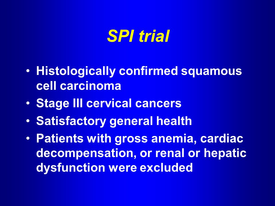 SPI trial Histologically confirmed squamous cell carcinoma Stage III cervical cancers Satisfactory general health Patients with gross anemia, cardiac decompensation, or renal or hepatic dysfunction were excluded