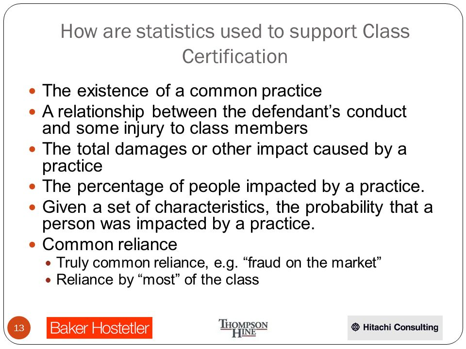 How are statistics used to support Class Certification The existence of a common practice A relationship between the defendants conduct and some injury to class members The total damages or other impact caused by a practice The percentage of people impacted by a practice.