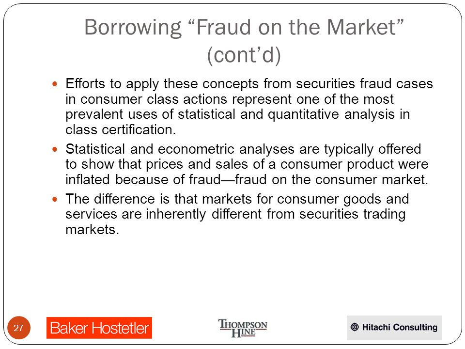 Borrowing Fraud on the Market (contd) Efforts to apply these concepts from securities fraud cases in consumer class actions represent one of the most prevalent uses of statistical and quantitative analysis in class certification.