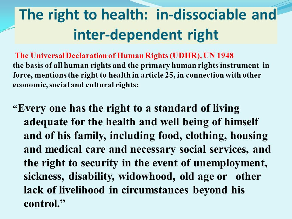 The right to health: in-dissociable and inter-dependent right The Universal Declaration of Human Rights (UDHR), UN 1948 the basis of all human rights
