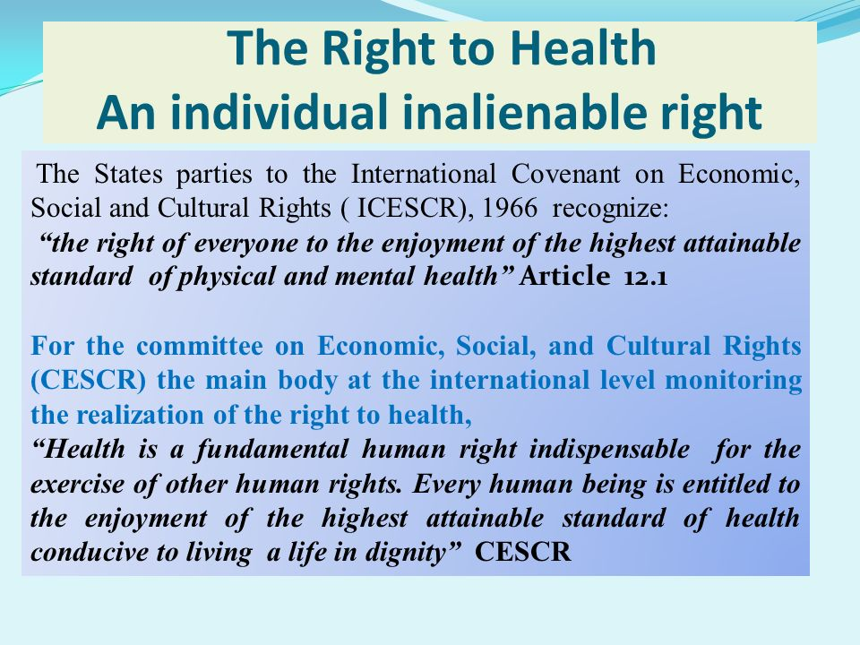 The Right to Health An individual inalienable right The States parties to the International Covenant on Economic, Social and Cultural Rights ( ICESCR)