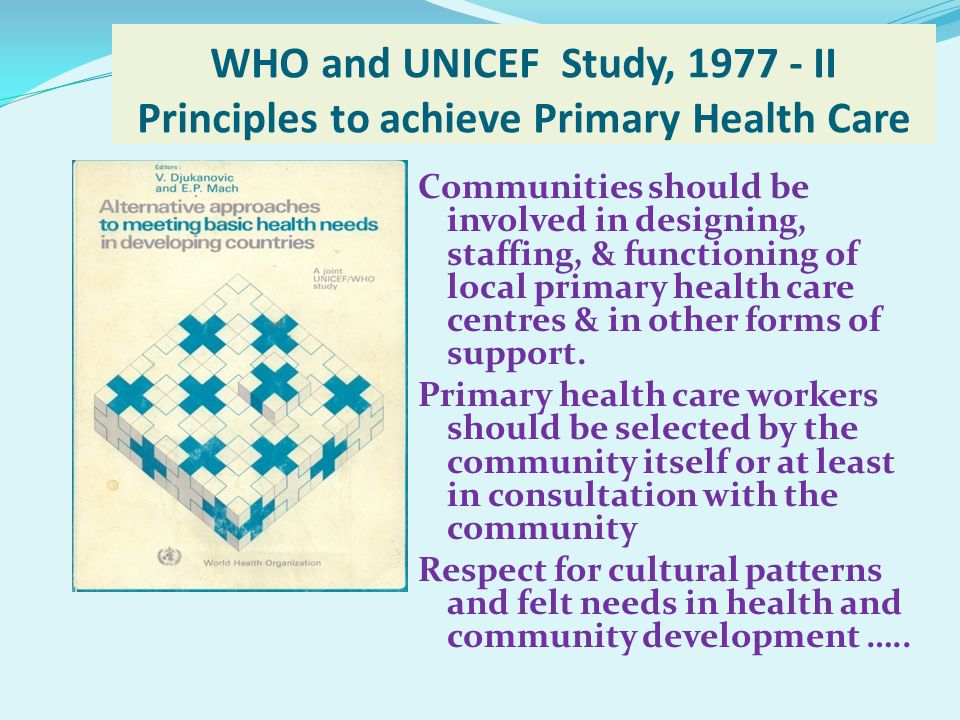 WHO and UNICEF Study, 1977 - II Principles to achieve Primary Health Care Communities should be involved in designing, staffing, & functioning of loca