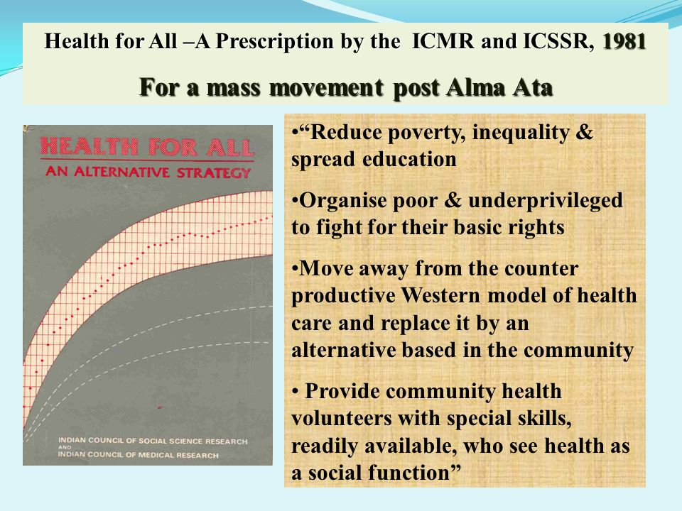 Health for All –A Prescription by the ICMR and ICSSR, 1981 For a mass movement post Alma Ata Reduce poverty, inequality & spread education Organise po