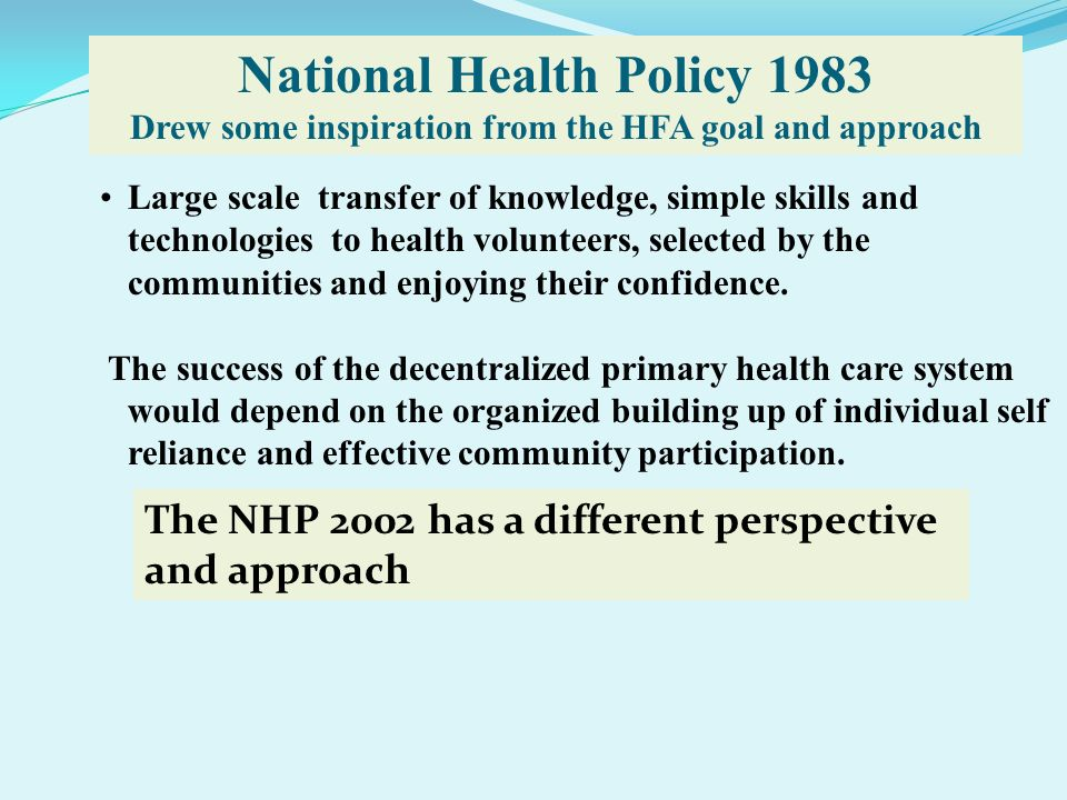 National Health Policy 1983 Drew some inspiration from the HFA goal and approach Large scale transfer of knowledge, simple skills and technologies to