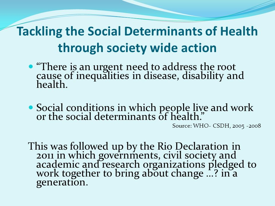 Tackling the Social Determinants of Health through society wide action There is an urgent need to address the root cause of inequalities in disease, d