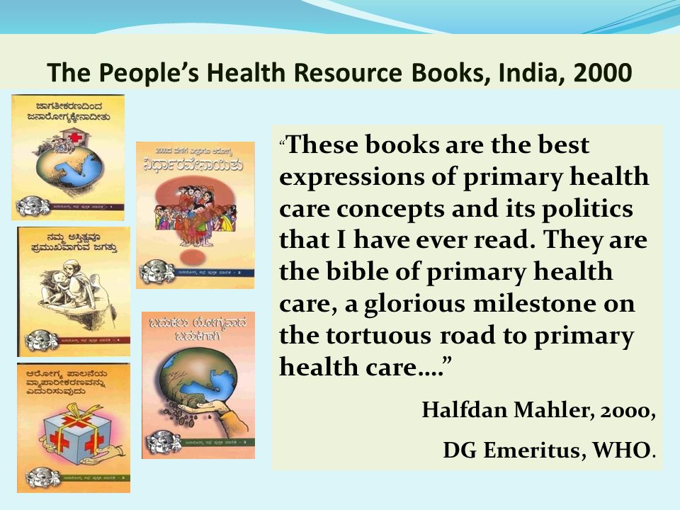 The Peoples Health Resource Books, India, 2000 These books are the best expressions of primary health care concepts and its politics that I have ever