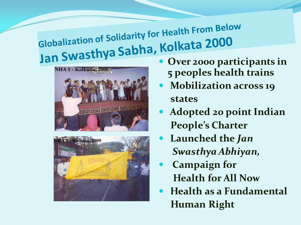 Globalization of Solidarity for Health From Below Jan Swasthya Sabha, Kolkata 2000 Over 2000 participants in 5 peoples health trains Mobilization acro