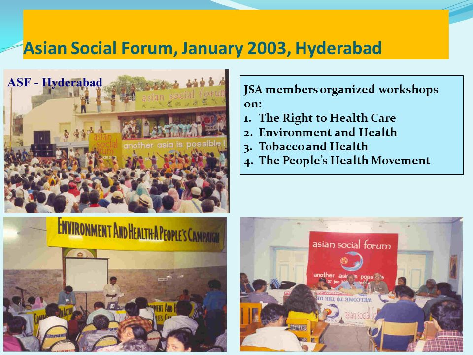 Asian Social Forum, January 2003, Hyderabad JSA members organized workshops on: 1.The Right to Health Care 2.Environment and Health 3.Tobacco and Heal
