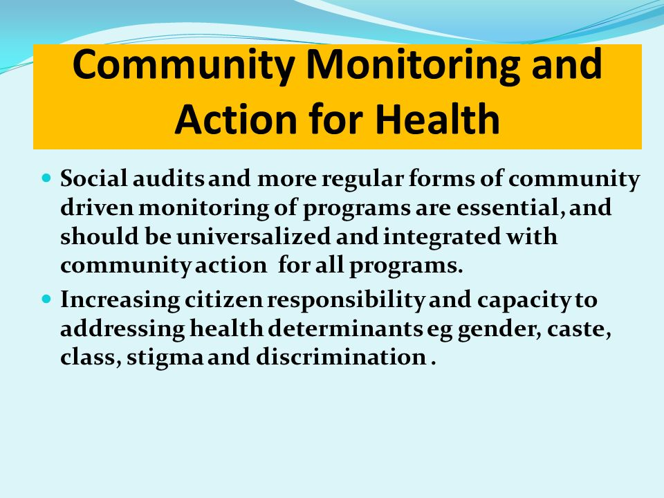 Community Monitoring and Action for Health Social audits and more regular forms of community driven monitoring of programs are essential, and should b