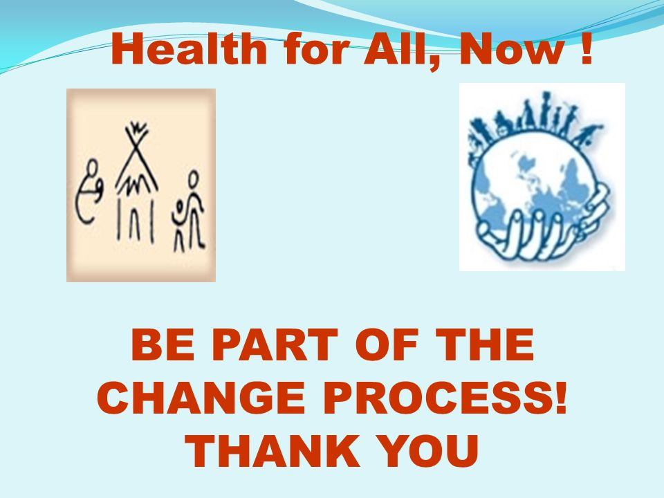 Health for All, Now ! BE PART OF THE CHANGE PROCESS! THANK YOU